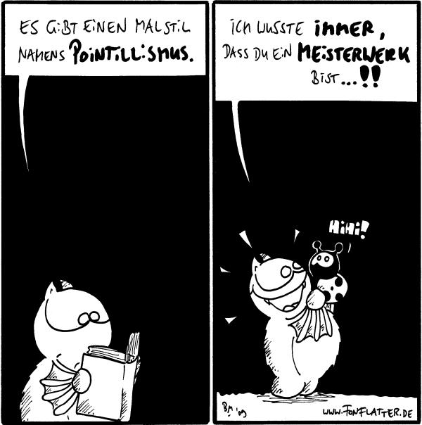 Fred: Es gibt einen Malstil namens Pointillismus.  Fred: Ich wusste immer, dass du ein Meisterwerk bist...!! Käfer: Hihi!
