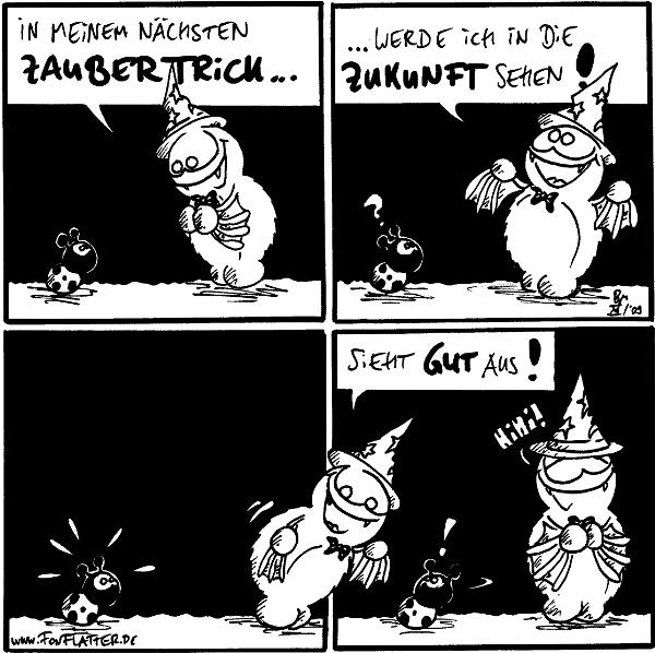 Fred: In meinem nächsten Zaubertrick...  Fred: ...werde ich in die Zukunft sehen! Käfer: ?  [[beugt sich in Panel 4, Käfer erschrickt in Panel 3]]  Fred: Sieht gut aus!  Käfer: ! [[dreht sich zu Fred um]] Fred: Hihi!