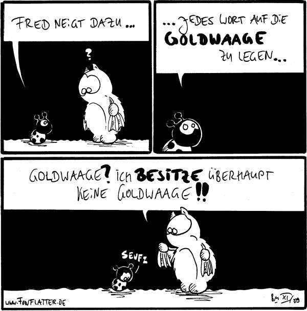Käfer: Fred neigt dazu... Fred: ?  Käfer: ...jedes Wort auf die Goldwaage zu legen...  Fred: Goldwaage? Ich besitze überhaupt keine Goldwaage!! Käfer: Seufz