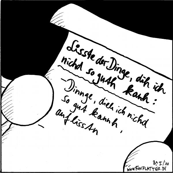[[Fred zeigt eine Liste]]  Lisste der Dinge, dih ich nichd so guth kanh: Dinge, dieh ich nichd so gut kannh, auflisstn