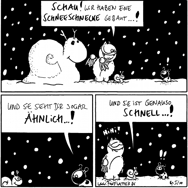 [[Fred mit Schnecke und Schneeschnecke]] Fred: Schau! Wir haben eine Schneeschnecke gebaut...!  Käfer: Und sie sieht dir sogar ähntlich...!  Schnecke: Und sie ist genauso schnell...! Käfer:!! Fred: Hihi!
