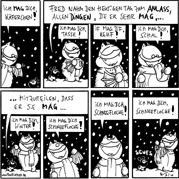 Fred: Ich mag dich Käferchen!  Käfer: Fred nahm den heutigen Tag zum Anlass, allen Dingen, die er sehr mag,... Fred: Ich mag dich, Tasse! Ich mag dif Kekf! Ich mag dich Schal!  Käfer...mitzuteilen, dass er sie mag... Fred: Ich mag dich, Winter! Ich mag dich, Schneeflocke! Ich mag dich Schneeflocke! Ich mag dich Schneeflocke! Käfer: seufz
