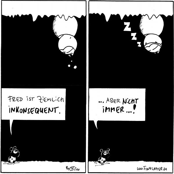 [[Fred hängt an der Decke und hört Käfer zu]] Käfer: Fred ist ziemlich inkonsequent.  [[Fred ist eingeschlafen]] Käfer:...aber nicht immer...!