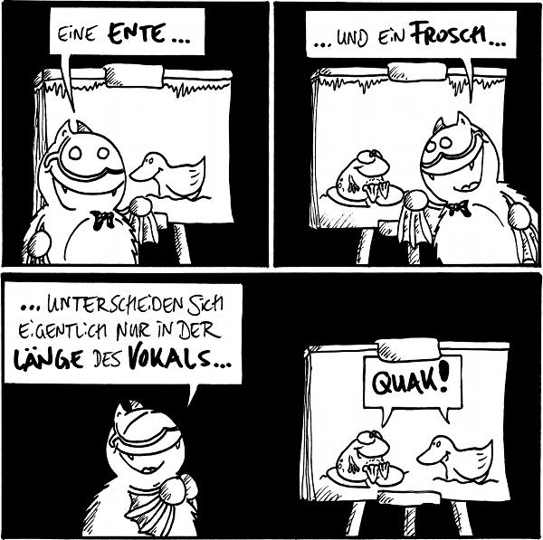 Fred: Eine Ente ... [[Im Hintergrund steht eine Leinwand mit einer Ente]]  Fred: ... und ein Frosch ... [[Im Hintergrund steht eine Leinwand mit einem Frosch]]  Fred: ... unterscheiden sich eigentlich nur in der Länge des Vokals ... [[Im Hintergrund quaken Frosch und Ente auf der Leinwand]]  {{alt-text: Quaaak! Quackquack!}}
