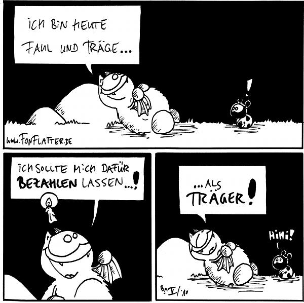 Fred: Ich bin heute faul und träge... Käfer:!  Fred: Ich sollte mich dafür bezahlen lassen...!  Fred:...als Träger! Käfer: Hihi!  {{alt-text: Siehe auch Comic #361}}