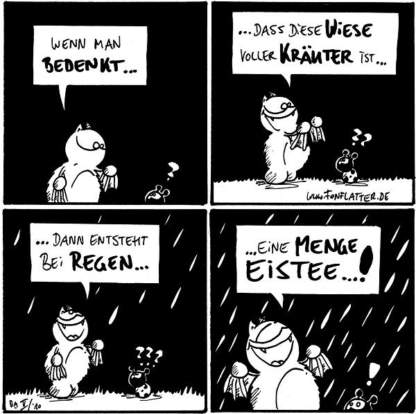 Fred: Wenn man bedenkt... Käfer: ?  Fred: ... dass diese Wiese voller Kräuter ist... Käfer: ???  Fred: ... dann entsteht bei Regen... Käfer: ??? [[Es beginnt zu regnen.]]  Fred: Eine Menge Eistee...! [[Es regnet.]]  {{alt-text: Regen fetzt!}} Käfer: !