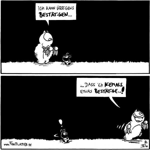 Fred: Ich kann übrigens bestätigen...  Fred: ... dass ich niemals etwas bestätige...! Käfer: !  {{alt-text: Das kann ich bestätigen.}}