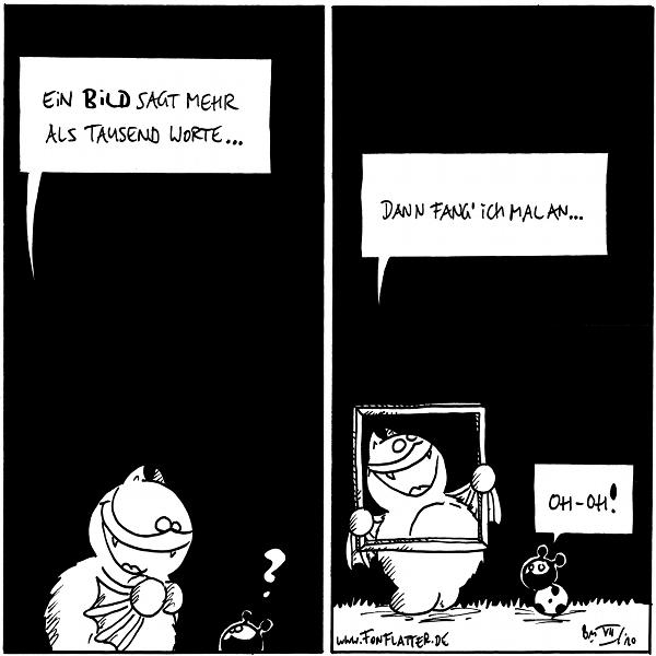 Fred: Ein Bild sagt mehr als tausend Worte… Käfer: ?  Fred: Dann fang' ich mal an… [[Fred hält einen Bilterrahmen um seinen Kopf, so dass er letztlich das Bild ist, das gleich tausend Worte sagen wird.]] Käfer: Oh-oh!  {{alt-text: Bildung fetzt.}}