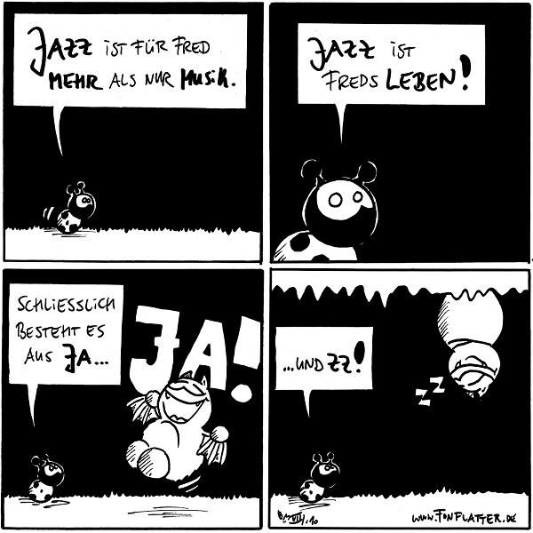 Käfer: Jazz ist für Fred mehr als nur Musik.  Käfer: Jazz ist Freds Leben!  Käfer: Schliesslich besteht es aus Ja... Fred: JA!  Käfer: ... und zz! Fred: zz [hängt schlafend an der Decke]  {{alt-text: ZZ ist natürlich ein kurzes Schläfchen.}}