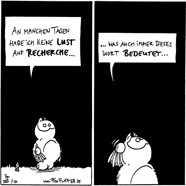 Fred: An manchen Tagen, habe ich keine Lust auf Recherche... Wurm:  Fred: ...was auch immer dieses Wort bedeutet...  {{alt-text: Es bedeutet bestimmt irgendwas mit Lebkuchen.}}