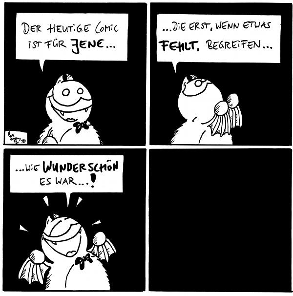 Fred: Der heutige Comic ist für jene...  Fred: ... die erst, wenn etwas fehlt, begreifen...  Fred: ... wie wunderschön es war...!  [rein schwarzes Panel]  {{alt-text: Beim letzten Panel habe ich mir besonders viel Mühe gegeben. Ehrlich.}}
