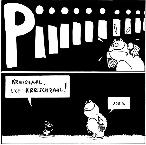 Fred: Piiiiiiiiii  Käfer: Kreiszahl, nicht Kreischzahl! Fred: Achso.