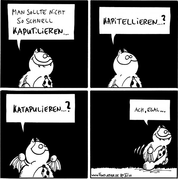 Fred[[grinst]]: Man sollte nicht so schnell kaputilieren...  Fred[[ratlos]]: Kapitellieren...?  Fred[[hilflos]]: Katapulieren...?  Fred[[geht weg]]: Ach, egal...  {{alt-text: Langsam kapitulieren?}}