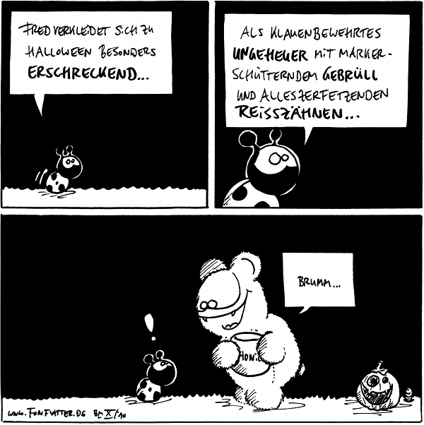 Käfer: Fred verkleidet sich zu Halloween besonders erschreckend...  Käfer: Als klauenbewehrtes Ungeheuer mit markerschütternden Gebrüll und alles zerfetzenden Reißzähnen...  Käfer: ! Fred [[als Teddybär mit Honigtopf]]: Brumm  Kürbis Regenwurm  {{alt-text: Hypergruselig}}