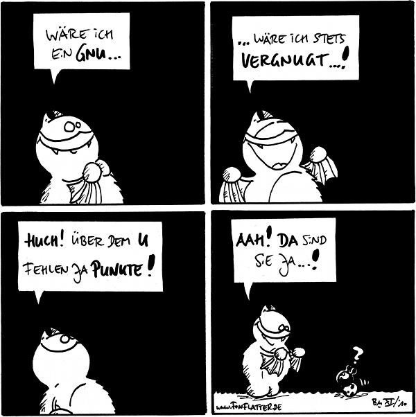 Fred: Wäre ich ein Gnu…  Fred: …wäre ich stets vergnugt…!  Fred: Huch! Über dem U fehlen ja Punkte!  Fred: [[bemerkt Käfer]] Aah! DA sind sie ja…! Käfer: ?  {{alt-text: Punkte neigen ja dazu, uberraschenderweise an anderer Stelle aufzutauchën.}}