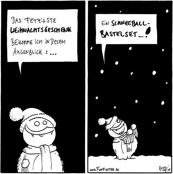 Fred: Das fetzigste Weihnachtsgeschenk bekomme ich in diesem Augenblick: ...  [[Es fängt an zu schneien]] Fred: Ein Schneeball Bastelset...!  {{in diesem Augenblick -- Schnee fetzt}}