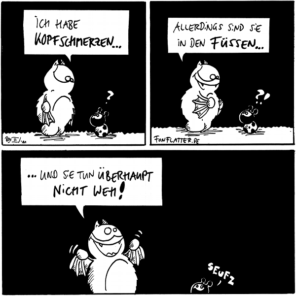 Fred: Ich habe Kopfschmerzen... Käfer: ?  Fred: Allerdings sind sie in dem Füßen... Käfer: ?!  Fred: ... und sie tun überhaupt nicht weh! Käfer: *seufz*  {{alt-text: Das sind meine Lieblingskopfschmerzen!}}