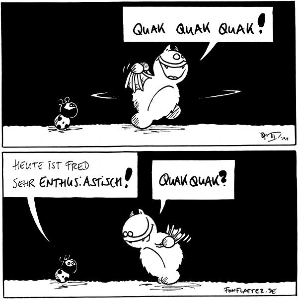 Fred: Quak Quak Quak! [dreht sich im flügel-schlagend im Kreis]  Käfer: Heute ist Fred sehr Enthusiastisch! Fred: QuakQuak?  {{Oder auch Nak Nak nak. Oder auch Kwak kwak kwak. Oder so.}}