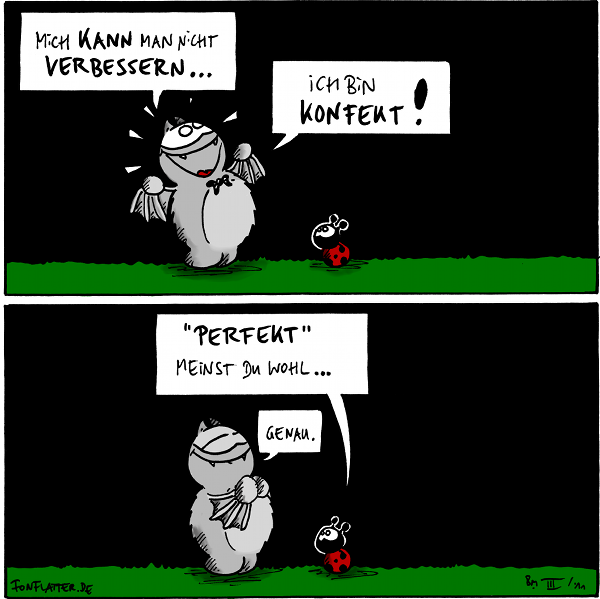 "Fred: Mich kann man nicht verbessern... Fred: Ich bin konfekt! [[Käfer schaut]]  Käfer: ""Perfekt"" meinst du wohl... Fred: Genau.  {{alt-text: Süß wie Konfekt.}}"
