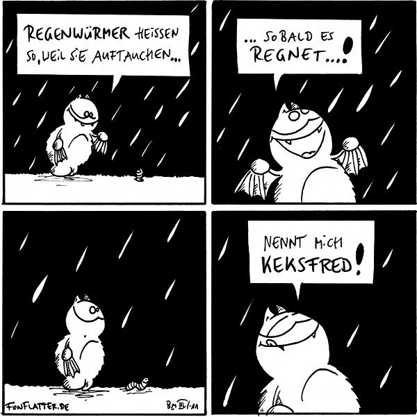 Fred: Regenwürmer heissen so, weil sie auftauchen... [[steht im Regen, ein Regenwurm schaut aus seinem Loch]]  Fred: ...sobald es regnet...!  [[Fred beobachtet den Regen]]  Fred: Nennt mich Keksfred!  {{alt-text: Ich tauche meistens genau dann auf, wenn mir unter Wasser die Luft zu knapp wird.}}