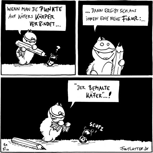 """Fred: Wenn man die Punkte auf Käfers Körper verbindet...[[verbindet die Punkte mit einem grossen Stift]] Käfer: ?  Fred: ...dann ergibt sich aus ihnen eine neue Figur:...  Fred: """"Der bemalte Käfer""""...! Käfer: Seufz  {{Pünktchen Pünktchen Komma Strich - fertig ist der bemalte Käfer. Oder so.}}"""