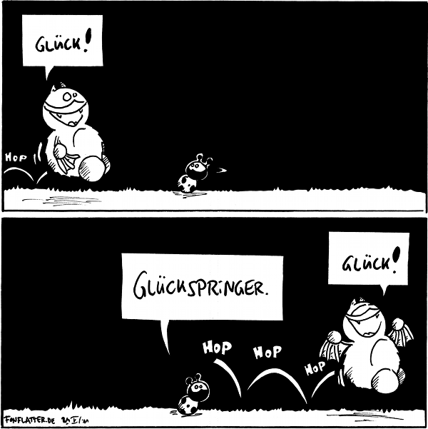 Fred: Glück! [[Fred hopps durch Bild]]  Käfer: Glückspringer. Fred: Glück! [[Fred hoppelt weiter durchs Bild]]  {{Übrigens bringt Pech haben Glück. Glaube ich.}}