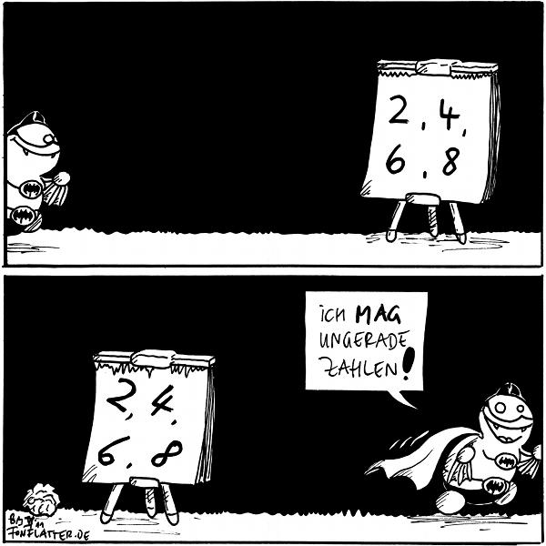 [[Auf einer Tafel sieht man die Zahlen 2, 4, 6 und 8. Fred im Batman-Kostüm kommt angesaust]]  [[Nun sind alle Zahlen auf der Tafel schräg aufgeschrieben. Fred verlässt die Szene]] Fred: Ich mag ungerade Zahlen!  {{? fetzt aber auch - auch wenn es wieder gerade ist.}}