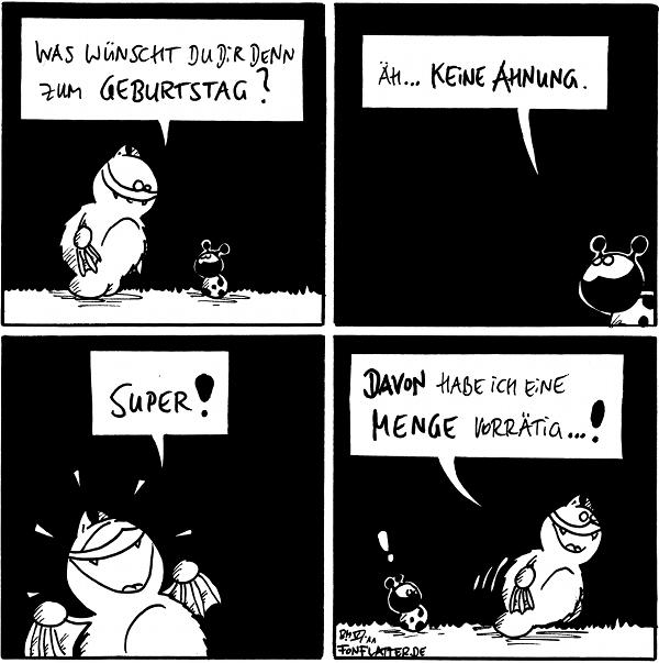 Fred: Was wünschst du dir denn zum Geburtstag?  Käfer: Äh...keine Ahnung.  Fred: Super!  Fred: Davon habe ich eine Menge vorrätig...! Käfer: !