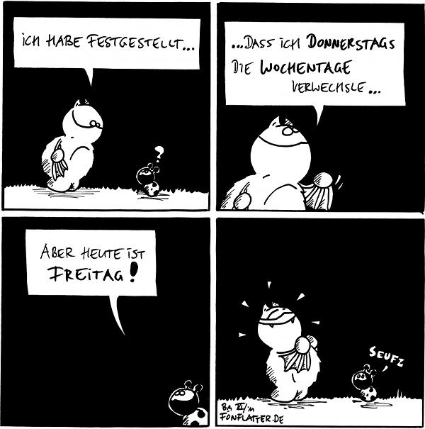 Fred: Ich habe festgestellt… Käfer: ?  Fred: …da ich Donnerstags die Wochentage verwechsle…  Käfer: Aber heute ist Freitag!  [[Fred strahlt mit Zufriedenheit]] Käfer: Seufz  {{Donnerstags sind die Mittwoche besonders hübsch.}}
