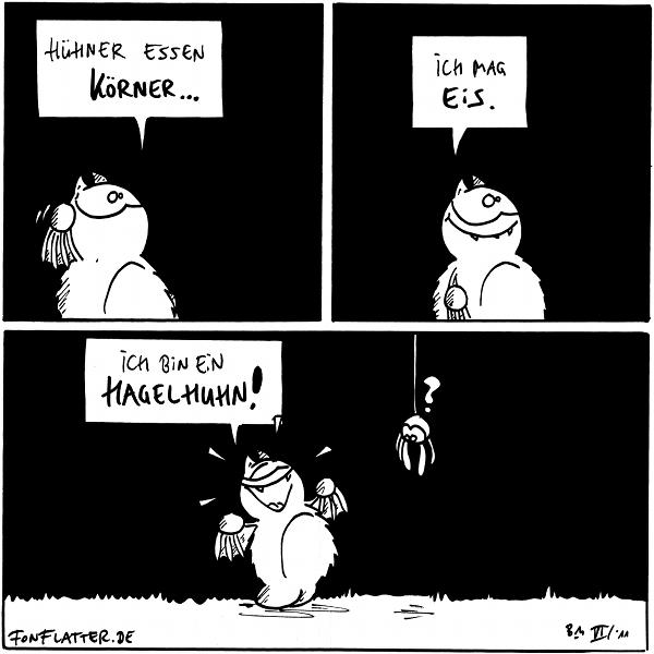 Fred: Hühner essen Körner...  Fred: Ich mag Eis.  Fred: Ich bin ein Hagelhuhn! Spinne:?  {{Mit bestem Dank an die hiermit unerwähnte Inspirationsquelle.}}