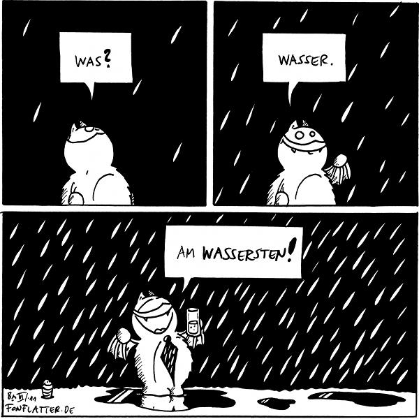 [[Es fängt an zu regnen]] Fred: Was?  [[Es regnet nun]] Fred: Wasser.  [[Es regnet nun richtig stark]] Fred: Am Wassersten!  {{Ich bin ohnehin der Ansicht, dass jedes Wort am steigerbarsten ist.}}