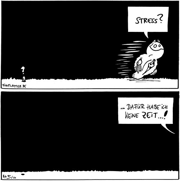 Fred [[läuft gehetzt durchs Panel]]: Stress? Wurm: ?  Fred: Dafür habe ich keine Zeit...!  {{Ich stimme an dieser Stelle einfach dem Wurm zu.}}