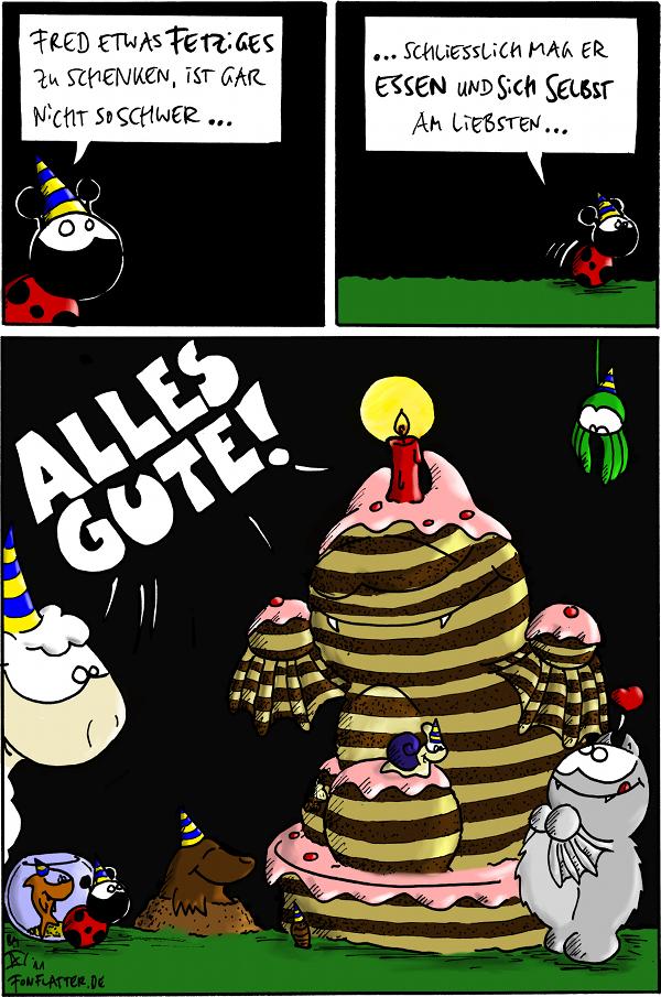 Käfer [[mit Partyhut]]: Fred etwas Fetziges zu schenken, ist gar nicht so schwer…  Käfer: … schließlich mag er Essen und sich selbst am liebsten…  [[Fred und alle seine Freunde stehen vor einer großen Torte, die aussieht wie ein großer Fred]] Schaf, Spinne, Schnecke, Fisch, Käfer, Wurm, Maufwurf: ALLES GUTE!  {{Etwas Fetziges — Die Kerze ist übrigens genauso essbar wie der Kuchen. Meint zumindest Fred.}}