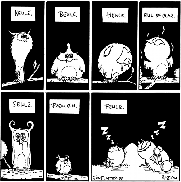 Kästchen: Keule [[die Eule auf dem Panel hat eine Keulen-Form]]  Kästchen: Beule [[die Eule hat ein Beule auf dem Kopf]]  Kästchen: Heue [[heulende Eule ist zu sehen]]  Kästchen: Eul of Olaz [[eine duftende Eule ist zu sehen]]  Kästchen: Seule [[Eine Eule die aussieht wie eine Holzsäule ist zu sehen]]  Kästchen: Freulein [[ne kleine süsse Eule]]  Kästchen: Feule [[Eine Eule und Fred schlafen tief beim Stein]]  {{Alles Liebe, kleine Eule.}}