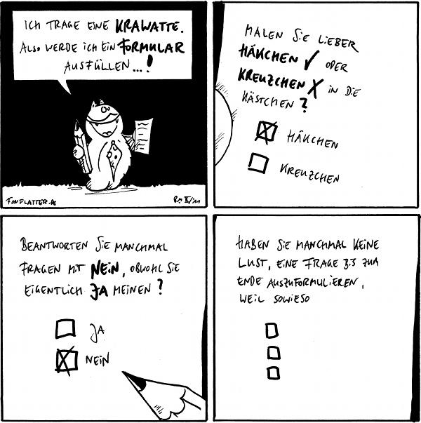 """Panel 1: Fred mit Krawatte, Bleistift und einem Zettel: """"Ich trage eine Krawatte, also werde ich ein Formular ausfüllen...!"""" Panel 2: Blatt: """"Malen Sie lieber Häkchen oder Kreuzchen in die Kästchen? [ein Kreuz bei Häkchen]"""" Panel 3: """"Blatt: """"Beantworten Sie manchmal Fragen mit Nein, obwohl Sie eigentlich ja meinen? [ein Häkchen bei """"Nein""""]"""" Panel 4: Blatt """"Haben Sie manchmal keine Lust, eine Frage bis zum Ende auszuformulieren, weil sowieso""""  {{Formular -- Daher trage ich keine Krawatten.}}"""