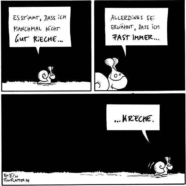 Schnecke: Es stimmt, dass ich manchmal nicht gut rieche…  Schnecke: Allerdings sei erwähnt, das ich fast immer…  Schnecke: …Krieche.  {{K wie Käfer?}}