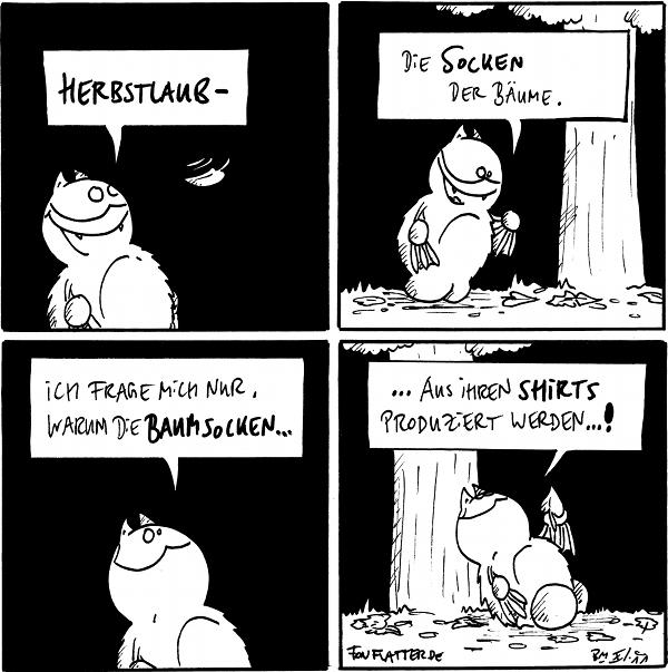 """Panel 1: Fred freut sich über ein fallendes Blatt: """"Herbstlaub"""" Panel 2: Fred vor einem Baum und schaut auf das Falllaub: """"Die Socken der Bäume."""" Panel 3: Fred: """"Ich frage mich nur, warum die Baumsocken..."""" Panel 4: Fred lehnt am Baum und schaut hoch: """"...aus ihren Shirts produziert werden...!""""  {{Herbstlaub -- Ich hätte acuh 'Hemden' statt 'Shirts' schreiben können, aber mit fetzigen Anglizismen biedert man sich leichter bei der Jugend an. [HJedoch nicht mit dem Wort 'anbiedern'.]}}"""