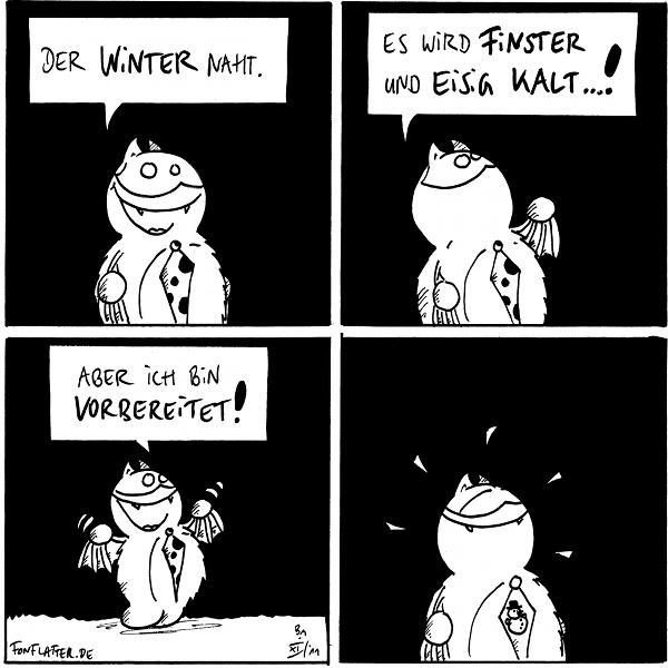 Fred [[mit Käferpunktekrawatte]]: Der Winter naht.  Fred [[dozierend]]: es wird finster und eisig kalt...!  Fred [[erfreut]]: Aber ich bin vorbereitet!  Fred [[strahlend mit einer Schneemannkrawatte]]  {{Die Krawatte ist bestimmt gefüttert.}}
