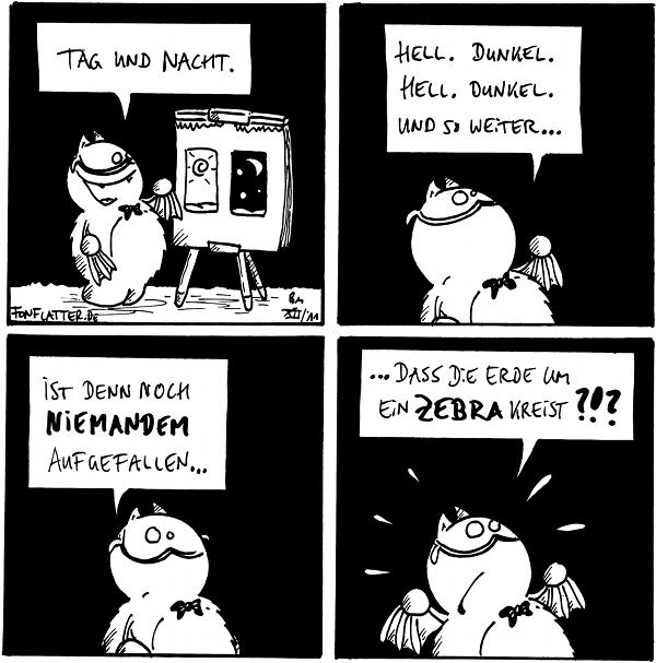 Professor-Fred [[mit Fliege vor einer Staffelei (Sonne und Mond)]]: Tag und Nacht.  Fred [[dozierend]]: Hell. Dunkel. Hell. Dunkel. und so weiter...  Fred: Ist denn noch niemandem aufgefallen...  Fred [[aufgeregt]]: ...das die Erde um ein Zebra kreist?!?  {{Wobei sich natürlich die Frage stellt, an welchen Tagen wir gerade am Zebrapopo herumeiern.}}
