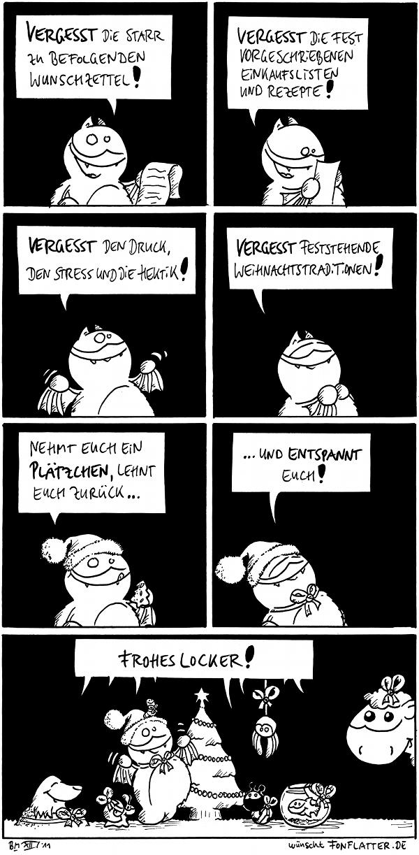 Fred: Vergesst die starr zu befolgenden Wunschzettel!  Fred: Vergesset die fest vorgeschriebenen Einkaufslisten und Rezepte!   Fred: Vergesset den Druck, den Stress und die Hektik!  Fred: Vergesset feststehende Weihnachtstraditionen!  Fred [[mit Nikolausmütze]]: Nehmt Euch ein Plätzchen, lehnt Euch zurück...  Fred: ...und entspannt Euch!  Fred [[mit allen seinen Freunden am Weihnachtsbaum]]: Frohes Locker!  {{Fetziges Fest, ihr Knuffel!}}