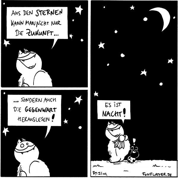 Fred [[schaut in den Sternenhimmel]]: Aus den Sternen kann man nichtn ur die Zukunft...  Fred: ...sondern auch die Gegenwart herauslesen!  Fred: es ist Nacht! Käfer: !  {{Die Sterne sagen außerdem: 'Du versuchst gerade, etwas aus den Sternen zulesen.'}}