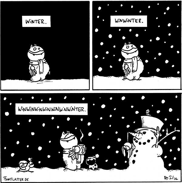 [[Fred steht mit Schal im Schnee.]] Winter.  [[Fred steht mit Schal im Schneetreiben.]] Winwinter.  [[Fred steht mit Schal und Pott mit Heißgetränk im Schneetreiben; Schnecke mit Schneedecke kommt dazu; Käfer mit Mütze schaut ihn an; Spinne hängt an der Nase eines Schneemanns.]] Winwinwinwinwinwinwinter.  {{Ursprünglich wollte ich ja jede Schneeflocke einzeln als Win zählen, so dass das Ergebnis Winwinwinwinwinwinwinwinwinwinwinwinwinwinwinwinwinundsoweiterblablater lauten müsste.}}