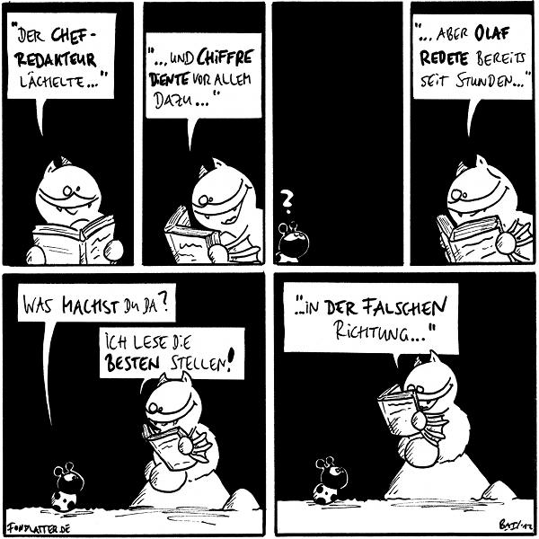 """[[Fred hält ein Buch in der Hand und liest aus diesem.]] Fred: """"Der Chefredakteur lächelte...""""  Fred: """"...und Chiffre diente vor allem dazu...""""  Käfer: ?  Fred: """"...aber Olaf redete bereits seit Stunden...""""  [[Fred sitzt auf Stein, Käfer steht davor.]] Käfer: Was machst Du da? Fred: Ich lese die besten Stellen!  Fred: """"...in der falschen Richtung...""""  {{Ich habe beschlossen, heute keine Tipps zu geben, sondern nur in mich hineinzukichern. Hihi.}}"""