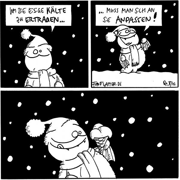 [[Fred mit Schal und Mütze im Schneetreiben.]] Fred: Um die eisige Kälte zu ertragen...  Fred: ...muss man sich an sie anpassen!  [[Fred, immer noch draußen und winterlich gekleidet, hält eine Eiswaffel mit drei Kugeln Speiseeis in der Hand; er leckt sich den Mundwinkel.]]  {{Vanille, Kokos und Joghurt. Natürlich.}}