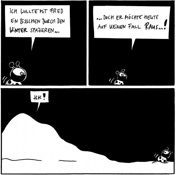 Käfer: Ich wollte mit Fred ein bisschen durch den Winter spazieren...  Käfer: ...doch er möchte heute auf keinen Fall raus...!  Fred [[liegt auf dem Filosofiestein unter einer Schneedecke, ist nicht zu sehen]]: Hihi!  {{Ich schätze, Fred versucht sich wieder als Schneeegel.}}
