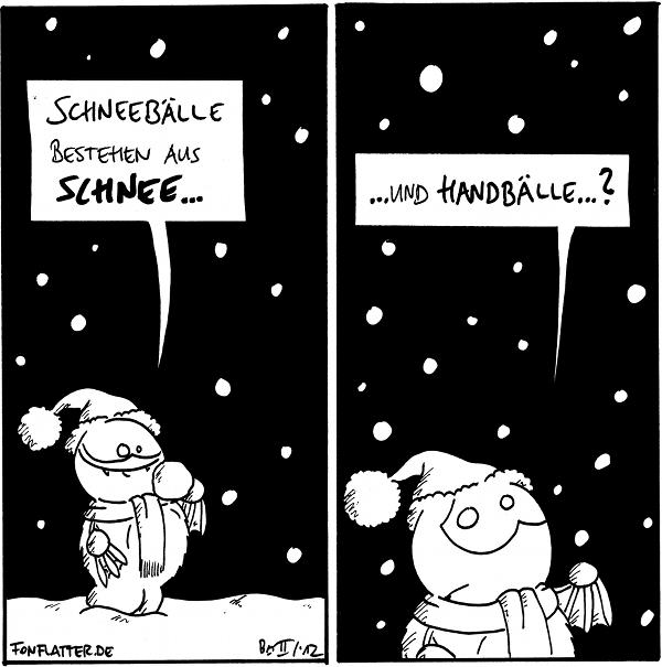 [[Fred steht in Winterkleidung draußen im Schneefall.]] Fred: Schneebälle bestehen aus Schnee...  [[Fred schaut zweifelnd-besorgt.]] Fred: ...und Handbälle...?  {{Und zuweilen formt man sie sogar aus theatralischen Musikstücken!}}