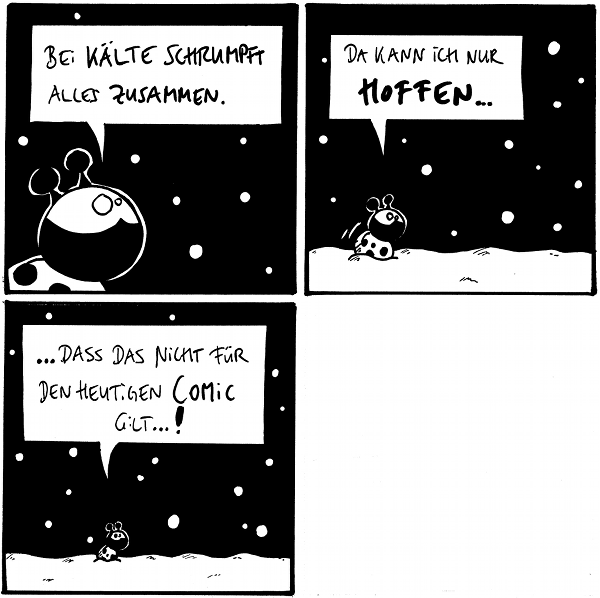 [[Käfer im Schneetreiben]] Käfer: Bei Kälte schrumpft alles zusammen.  Käfer: Da kann ich nur hoffen...  Käfer: ...dass das nicht für den heutigen Comic gilt...!  [[Das letzte Panel zeigt die bekannte Drudelzeichnung eines Schimmels im Schnee.]]  {{Sgr dr Msvrtxt schrmpft zsmmn!}}