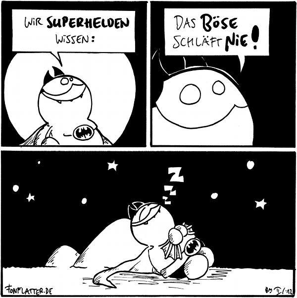 Fred [[als Batfred]]: Wir Superhelden wissen:  Fred: das Böse schläft nie!  Fred [[Batfred liegt am Filosofiestein udn schläft]]: zzz  {{Fred ist nicht nur gut, er schläft auch so.}}