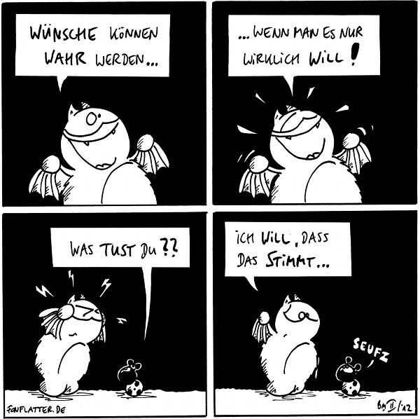 Fred: Wünsche können wahr werden...  Fred [[strahlend]]: ...wenn man es nur wirklich will!  Fred [[in angestrengter Konzetration, kleine Blitze um seinen kopf]] Käfer: Was tust du??  Fred: Ich will, dass das stimmt... Käfer: Seufz  {{Glaube kann Berge versetzen. Wenn man nicht genügend glaubt, sind Berge versetzungesgefährdet.}}