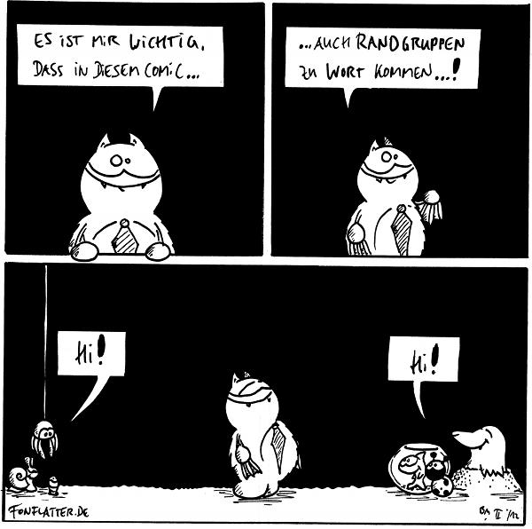 Fred: Es ist mir wichtig, dass in diesem Comic...  Fred: ...auch Randgruppen zu Wort kommen...!  [[Fred in einem breiten Panel]] Schnecke, Spinne, Wurm [[links]]: Huhu Fisch, Käfer, Maulwurf [[rechts]: Huhu!  {{Die fischigen Worte sind allerdings meistens sehr sehr leise.}}